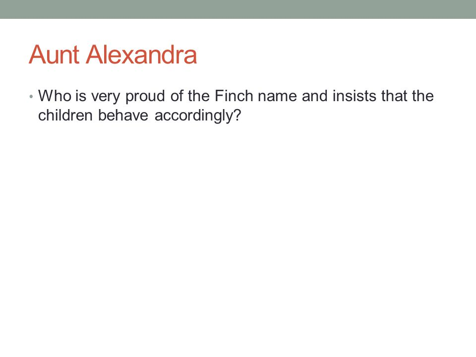 Aunt Alexandra Who is very proud of the Finch name and insists that the children behave accordingly?