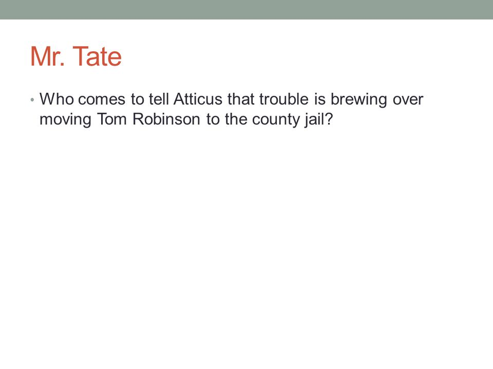 Mr. Tate Who comes to tell Atticus that trouble is brewing over moving Tom Robinson to the county jail?