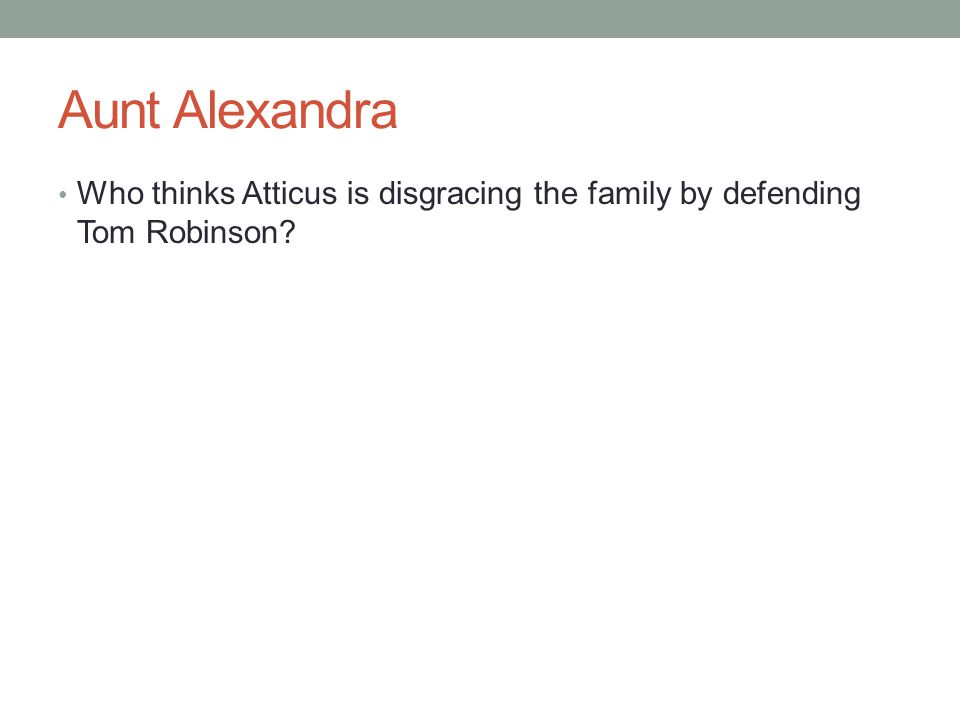 Aunt Alexandra Who thinks Atticus is disgracing the family by defending Tom Robinson?