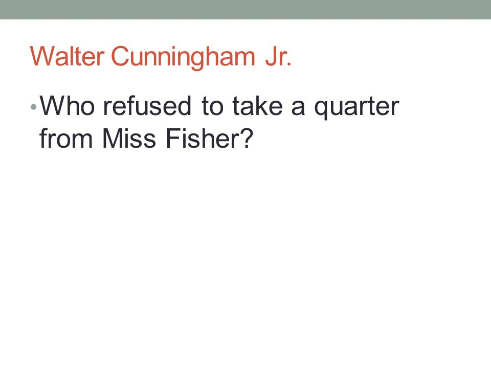 Walter Cunningham Jr. Who refused to take a quarter from Miss Fisher?