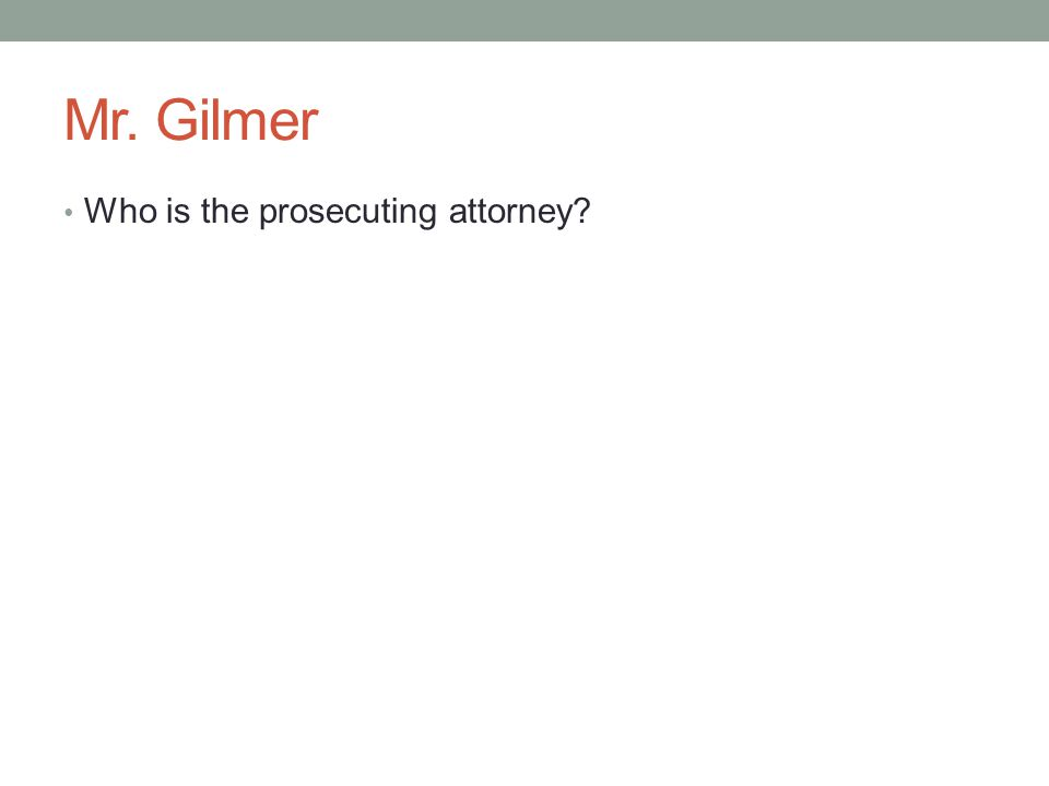 Mr. Gilmer Who is the prosecuting attorney?
