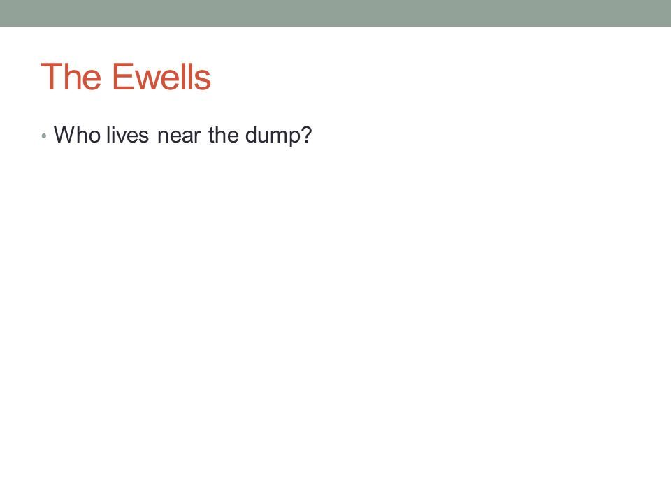The Ewells Who lives near the dump?