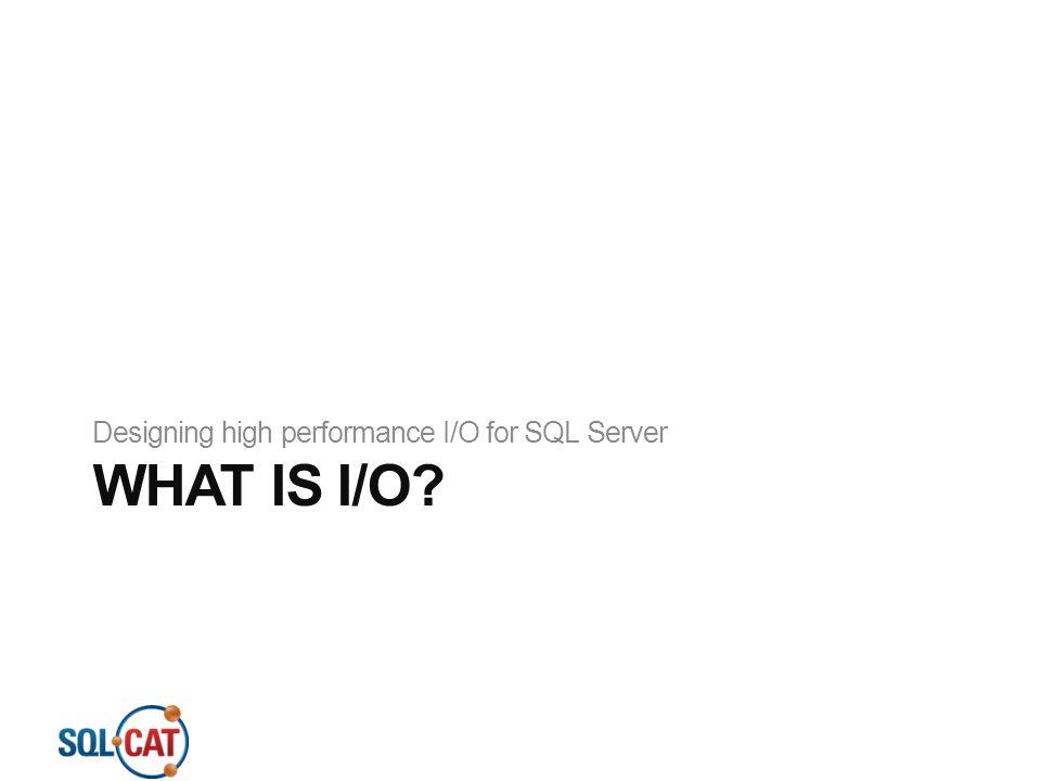 WHAT IS I/O? Designing high performance I/O for SQL Server