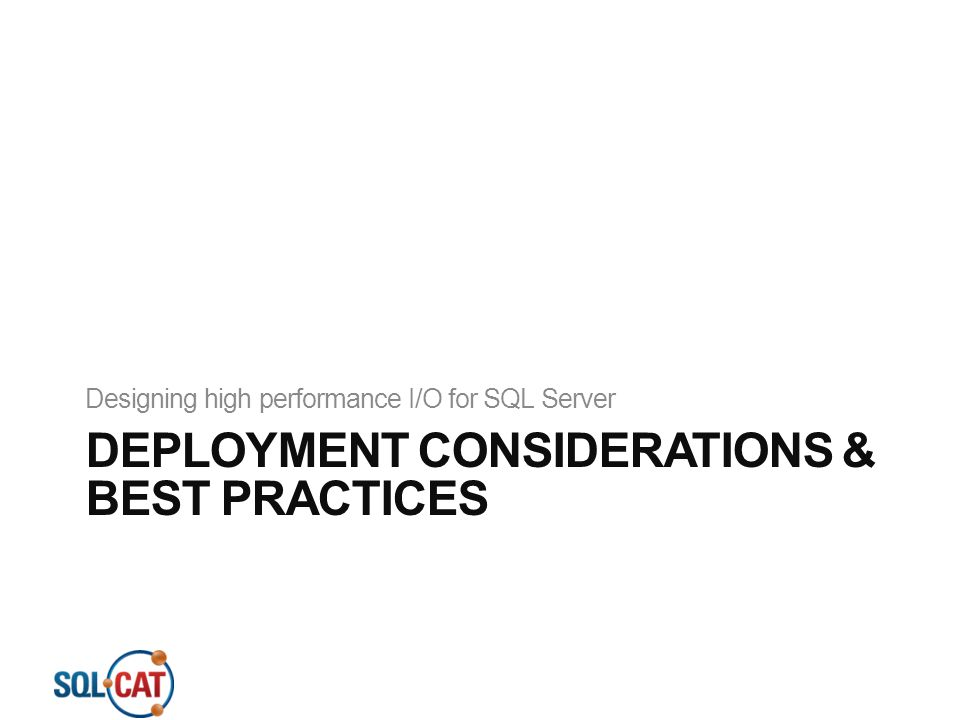DEPLOYMENT CONSIDERATIONS & BEST PRACTICES Designing high performance I/O for SQL Server