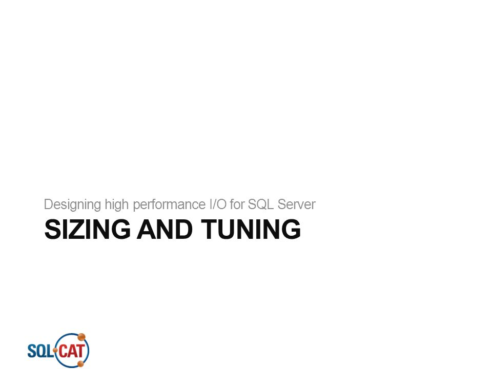 SIZING AND TUNING Designing high performance I/O for SQL Server