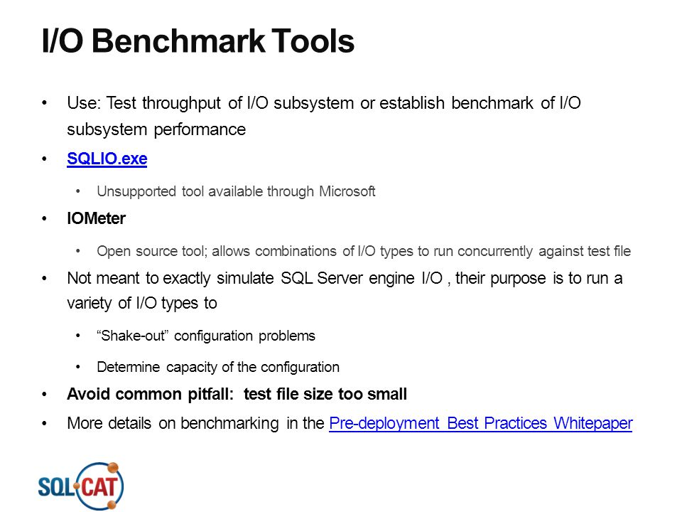 I/O Benchmark Tools Use: Test throughput of I/O subsystem or establish benchmark of I/O subsystem performance SQLIO.exe Unsupported tool available thr