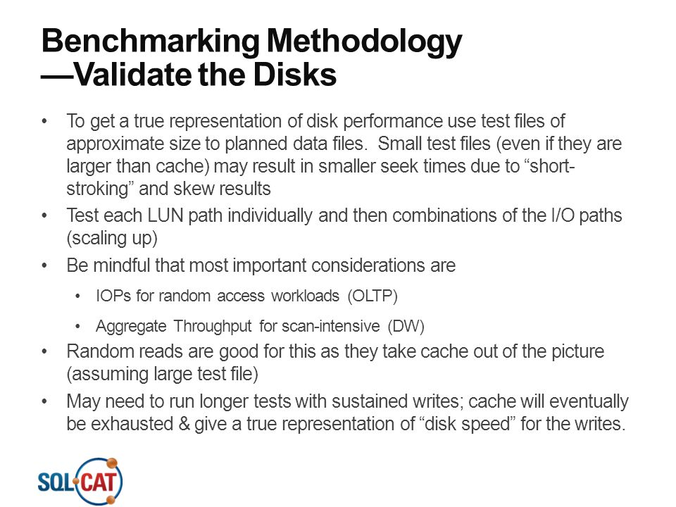Benchmarking Methodology —Validate the Disks To get a true representation of disk performance use test files of approximate size to planned data files
