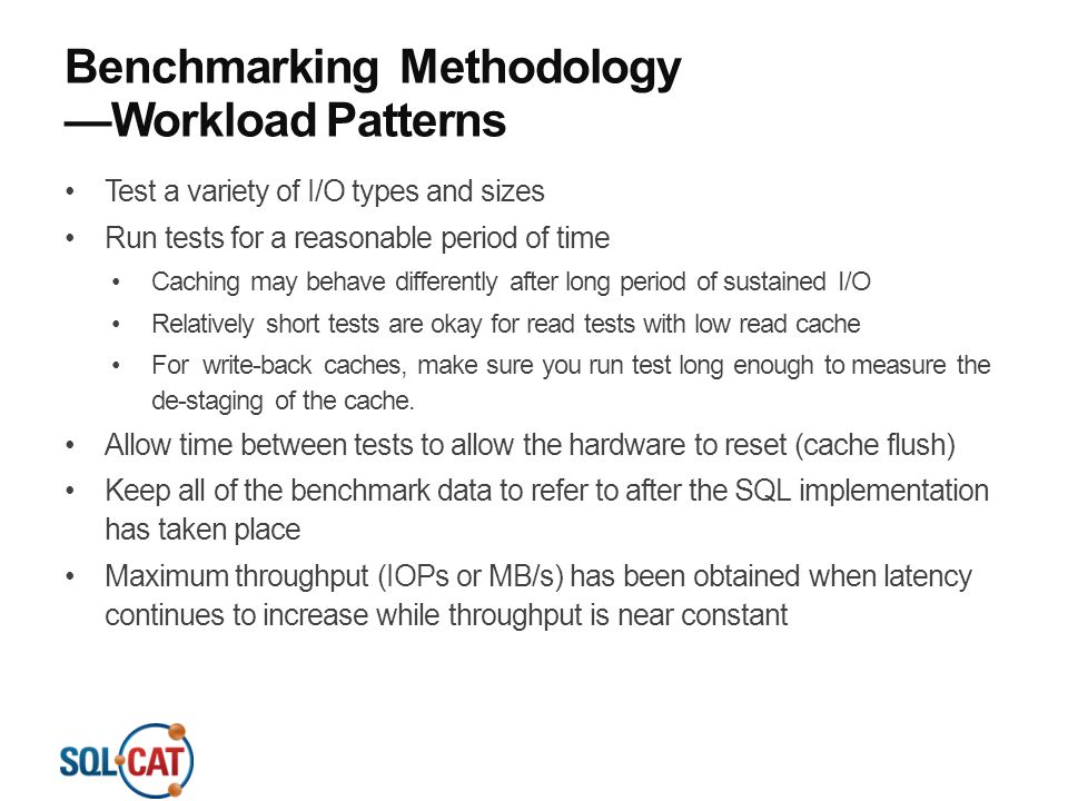 Benchmarking Methodology —Workload Patterns Test a variety of I/O types and sizes Run tests for a reasonable period of time Caching may behave differe