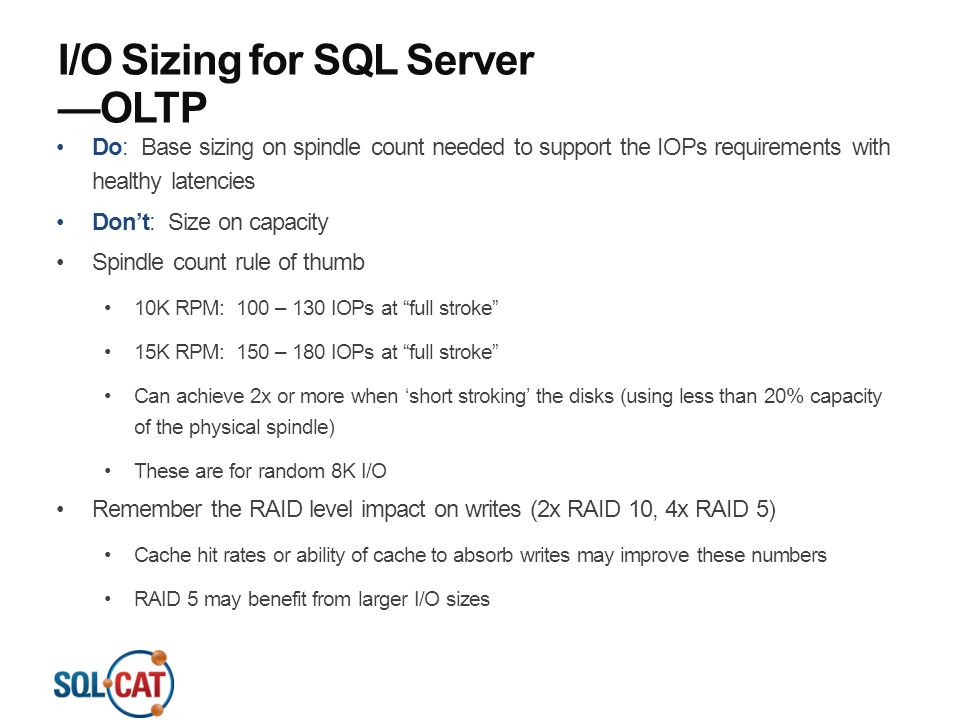 I/O Sizing for SQL Server —OLTP Do: Base sizing on spindle count needed to support the IOPs requirements with healthy latencies Don't: Size on capacit
