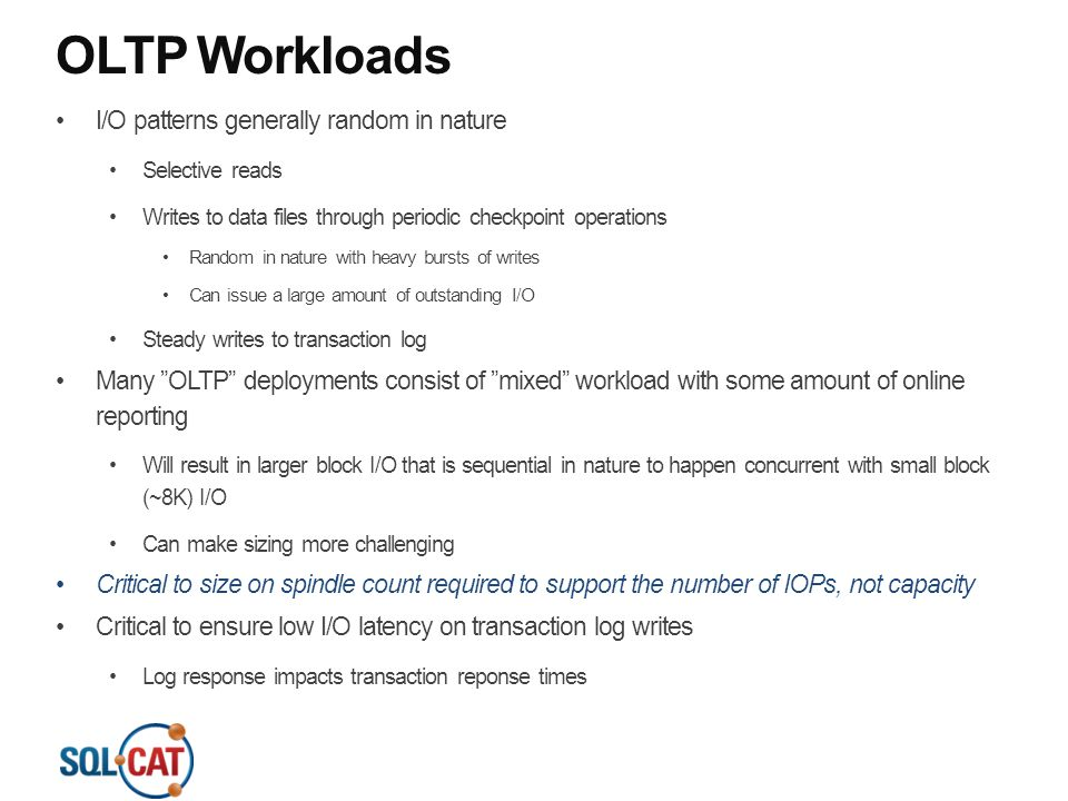 OLTP Workloads I/O patterns generally random in nature Selective reads Writes to data files through periodic checkpoint operations Random in nature with heavy bursts of writes Can issue a large amount of outstanding I/O Steady writes to transaction log Many OLTP deployments consist of mixed workload with some amount of online reporting Will result in larger block I/O that is sequential in nature to happen concurrent with small block (~8K) I/O Can make sizing more challenging Critical to size on spindle count required to support the number of IOPs, not capacity Critical to ensure low I/O latency on transaction log writes Log response impacts transaction reponse times