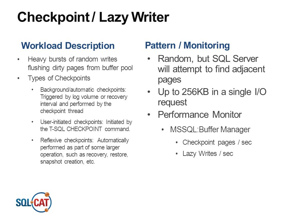 Checkpoint / Lazy Writer Workload Description Heavy bursts of random writes flushing dirty pages from buffer pool Types of Checkpoints Background/auto
