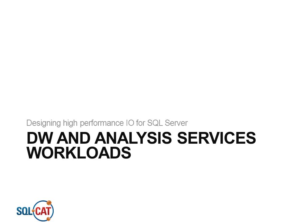DW AND ANALYSIS SERVICES WORKLOADS Designing high performance IO for SQL Server