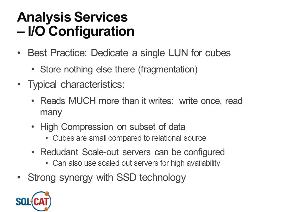 Analysis Services – I/O Configuration Best Practice: Dedicate a single LUN for cubes Store nothing else there (fragmentation) Typical characteristics: