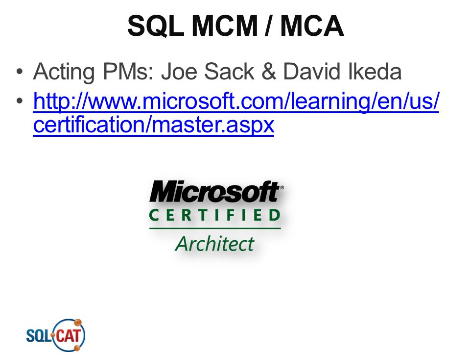 SQL MCM / MCA Acting PMs: Joe Sack & David Ikeda http://www.microsoft.com/learning/en/us/ certification/master.aspxhttp://www.microsoft.com/learning/e