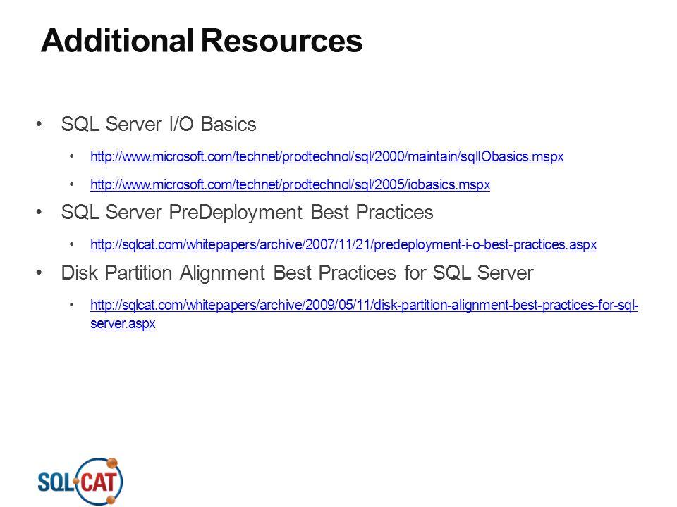 Additional Resources SQL Server I/O Basics http://www.microsoft.com/technet/prodtechnol/sql/2000/maintain/sqlIObasics.mspx http://www.microsoft.com/technet/prodtechnol/sql/2005/iobasics.mspx SQL Server PreDeployment Best Practices http://sqlcat.com/whitepapers/archive/2007/11/21/predeployment-i-o-best-practices.aspx Disk Partition Alignment Best Practices for SQL Server http://sqlcat.com/whitepapers/archive/2009/05/11/disk-partition-alignment-best-practices-for-sql- server.aspxhttp://sqlcat.com/whitepapers/archive/2009/05/11/disk-partition-alignment-best-practices-for-sql- server.aspx