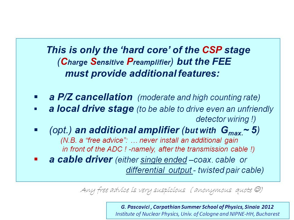 This is only the 'hard core' of the CSP stage (C harge S ensitive P reamplifier ) but the FEE must provide additional features:  a P/Z cancellation (moderate and high counting rate)  a local drive stage (to be able to drive even an unfriendly detector wiring !)  (opt.) an additional amplifier ( but with G max.