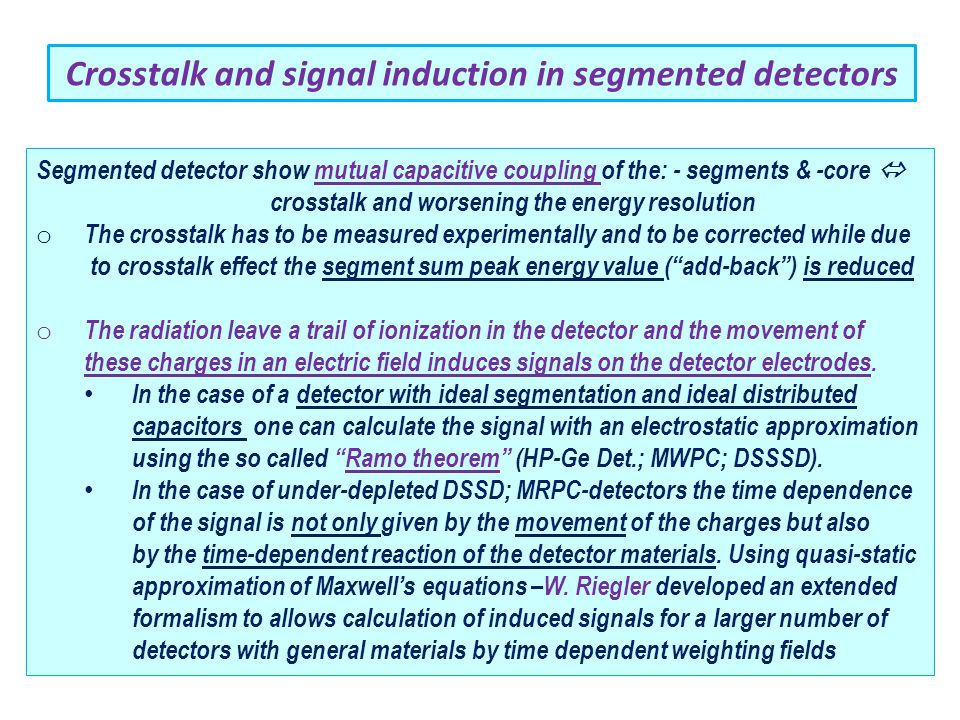 Crosstalk and signal induction in segmented detectors Segmented detector show mutual capacitive coupling of the: - segments & -core  crosstalk and worsening the energy resolution o The crosstalk has to be measured experimentally and to be corrected while due to crosstalk effect the segment sum peak energy value ( add-back ) is reduced o The radiation leave a trail of ionization in the detector and the movement of these charges in an electric field induces signals on the detector electrodes.