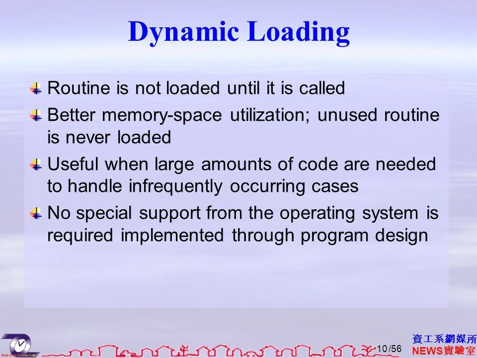 資工系網媒所 NEWS 實驗室 Dynamic Loading Routine is not loaded until it is called Better memory-space utilization; unused routine is never loaded Useful when l