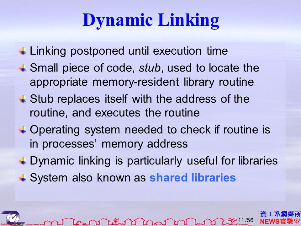 資工系網媒所 NEWS 實驗室 Dynamic Linking Linking postponed until execution time Small piece of code, stub, used to locate the appropriate memory-resident libra