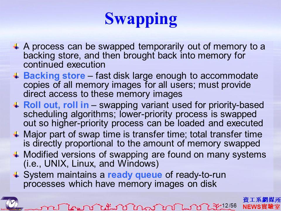 資工系網媒所 NEWS 實驗室 Swapping A process can be swapped temporarily out of memory to a backing store, and then brought back into memory for continued execut
