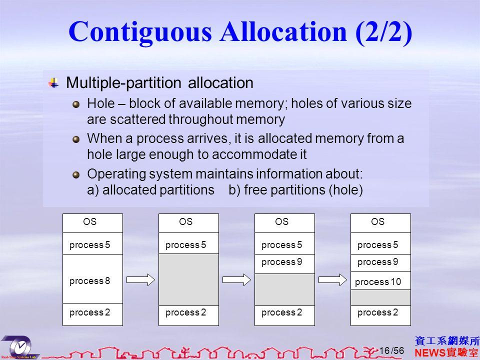 資工系網媒所 NEWS 實驗室 Contiguous Allocation (2/2) Multiple-partition allocation Hole – block of available memory; holes of various size are scattered throug