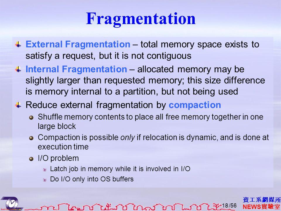資工系網媒所 NEWS 實驗室 Fragmentation External Fragmentation – total memory space exists to satisfy a request, but it is not contiguous Internal Fragmentation