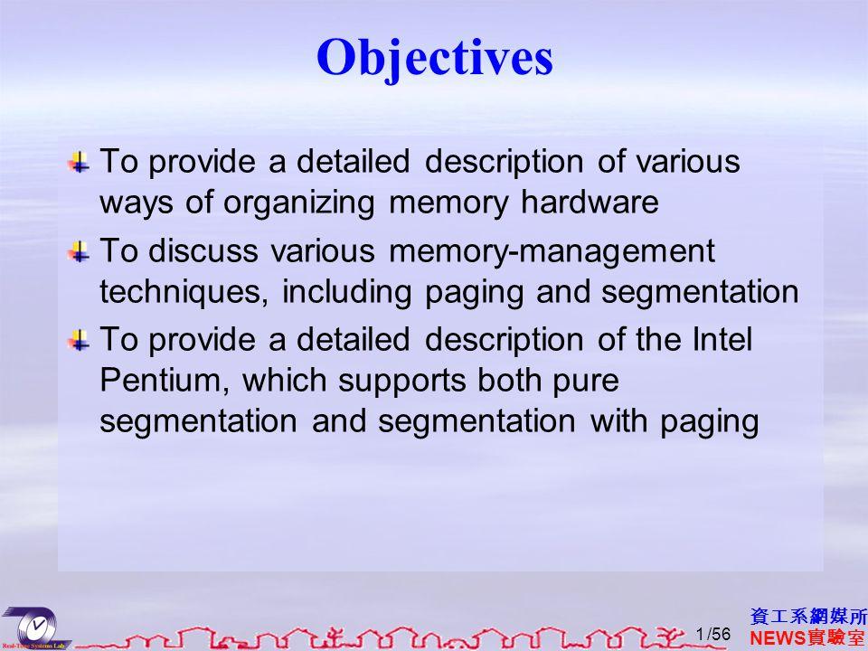 資工系網媒所 NEWS 實驗室 Objectives To provide a detailed description of various ways of organizing memory hardware To discuss various memory-management techniques, including paging and segmentation To provide a detailed description of the Intel Pentium, which supports both pure segmentation and segmentation with paging /561