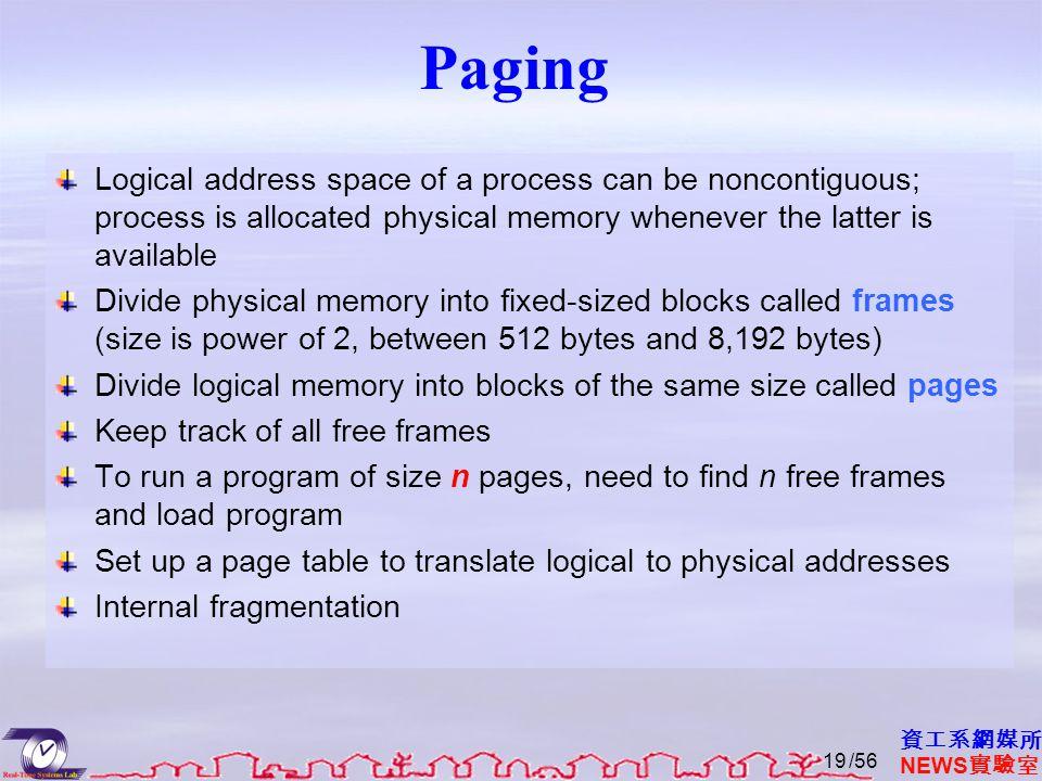 資工系網媒所 NEWS 實驗室 Paging Logical address space of a process can be noncontiguous; process is allocated physical memory whenever the latter is available