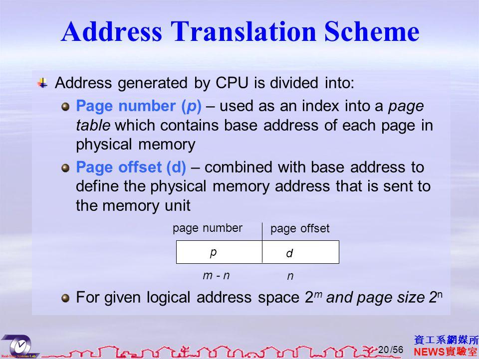 資工系網媒所 NEWS 實驗室 Address Translation Scheme Address generated by CPU is divided into: Page number (p) – used as an index into a page table which contai