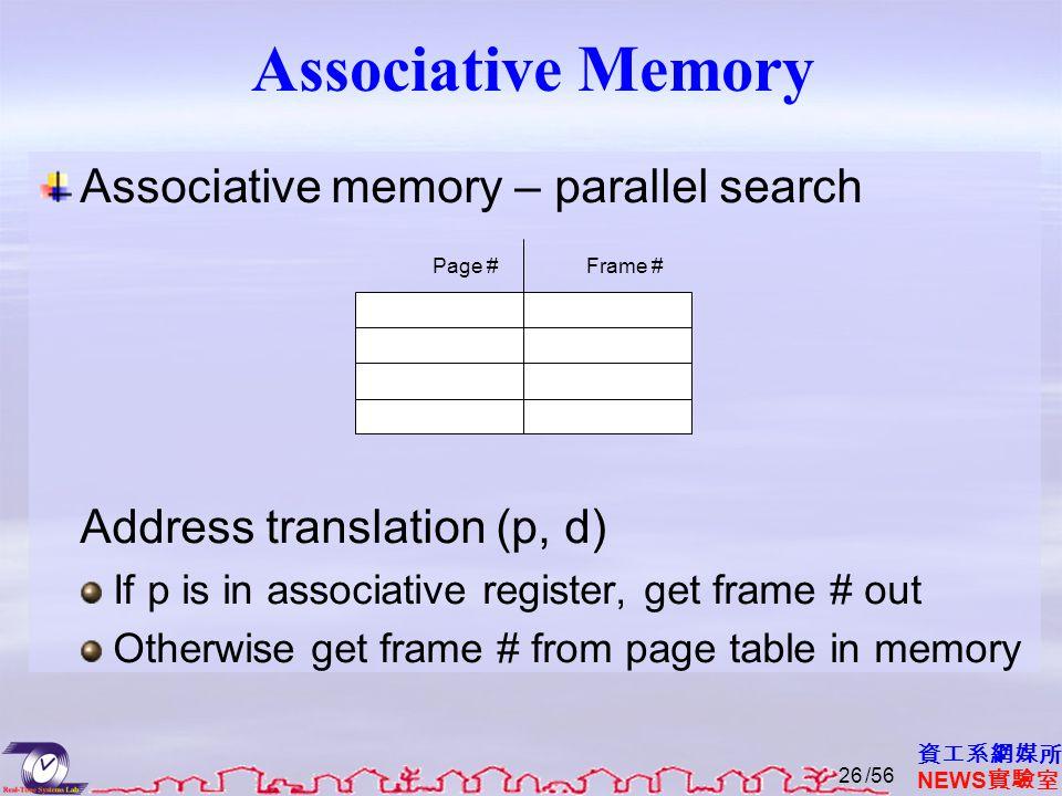 資工系網媒所 NEWS 實驗室 Associative Memory Associative memory – parallel search Address translation (p, d) If p is in associative register, get frame # out Otherwise get frame # from page table in memory Page #Frame # /5626
