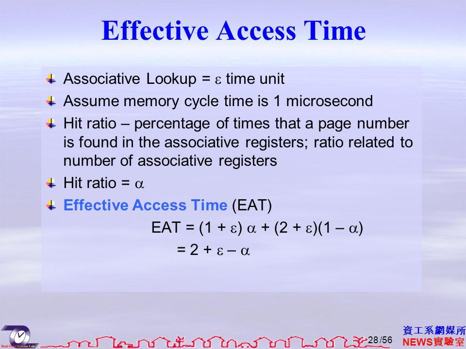 資工系網媒所 NEWS 實驗室 Effective Access Time Associative Lookup =  time unit Assume memory cycle time is 1 microsecond Hit ratio – percentage of times that a page number is found in the associative registers; ratio related to number of associative registers Hit ratio =  Effective Access Time (EAT) EAT = (1 +  )  + (2 +  )(1 –  ) = 2 +  –  /5628