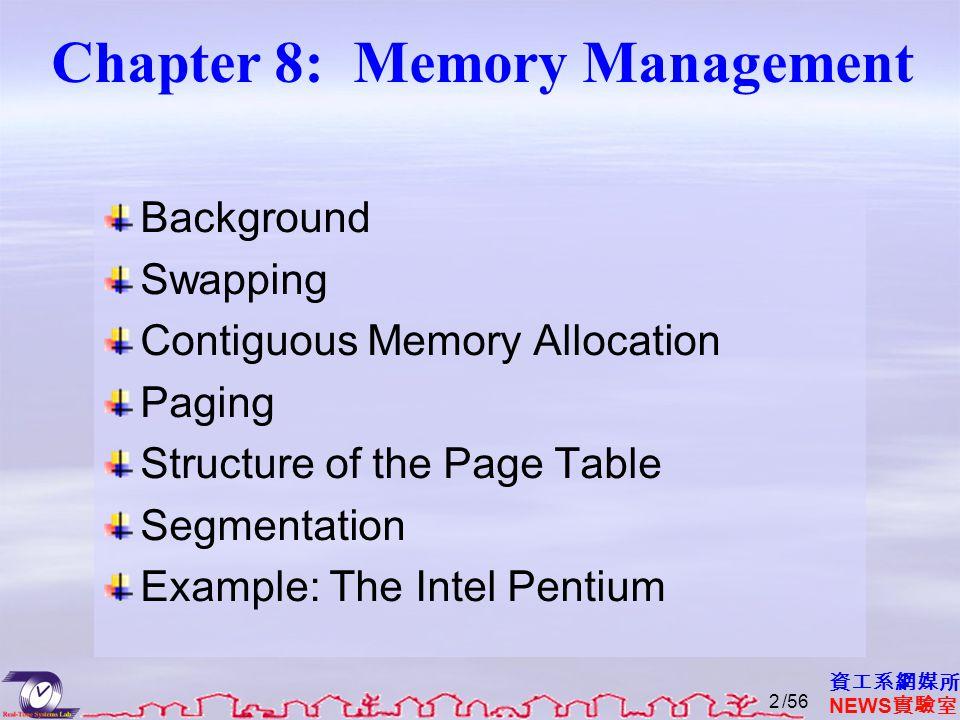 資工系網媒所 NEWS 實驗室 Chapter 8: Memory Management Background Swapping Contiguous Memory Allocation Paging Structure of the Page Table Segmentation Example: The Intel Pentium /562