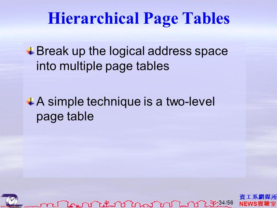 資工系網媒所 NEWS 實驗室 Hierarchical Page Tables Break up the logical address space into multiple page tables A simple technique is a two-level page table /56