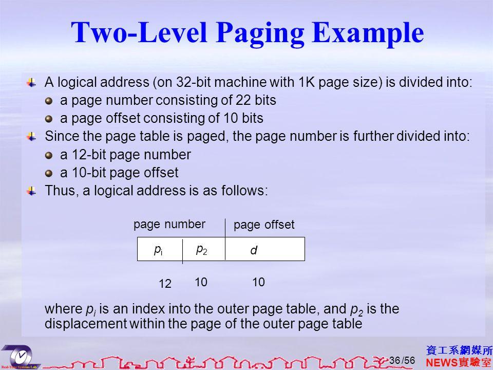 資工系網媒所 NEWS 實驗室 Two-Level Paging Example A logical address (on 32-bit machine with 1K page size) is divided into: a page number consisting of 22 bits a page offset consisting of 10 bits Since the page table is paged, the page number is further divided into: a 12-bit page number a 10-bit page offset Thus, a logical address is as follows: where p i is an index into the outer page table, and p 2 is the displacement within the page of the outer page table page number page offset pipi p2p2 d 12 10 /5636