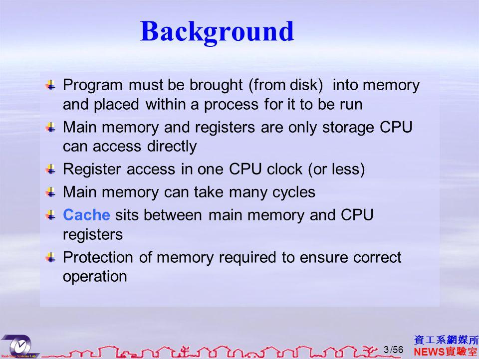 資工系網媒所 NEWS 實驗室 Background Program must be brought (from disk) into memory and placed within a process for it to be run Main memory and registers are