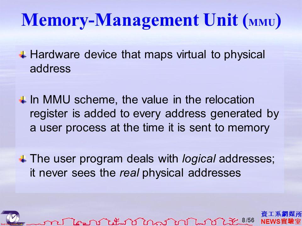 資工系網媒所 NEWS 實驗室 Memory-Management Unit ( MMU ) Hardware device that maps virtual to physical address In MMU scheme, the value in the relocation regist