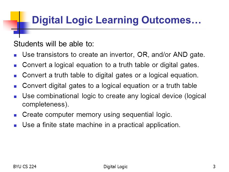 BYU CS 224Digital Logic4 Topics to Cover… Logical and Arithmetic Operations Digital Logic Devices The Transistor Devices: Inverter, NAND, NOR, Drivers Gates, Truth Tables, and Equations Equations De Morgan's Law Translations Boolean Algebra Combinational Logic devices Decodes, Multiplexors, Adders, PLAs Logical Completeness Sequential Logic Latches Memory Finite State Machine Turing Machine