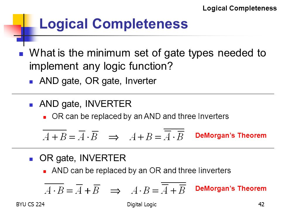 Digital Logic 42 Logical Completeness DeMorgan's Theorem AND gate, INVERTER OR can be replaced by an AND and three Inverters DeMorgan's Theorem OR gat