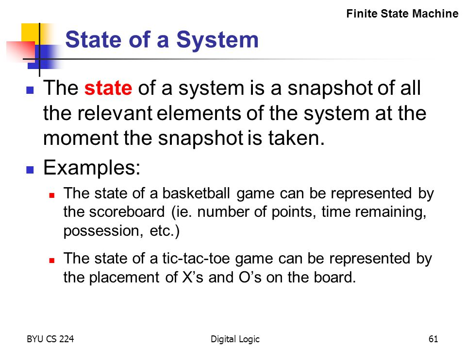 BYU CS 224Digital Logic61 State of a System The state of a system is a snapshot of all the relevant elements of the system at the moment the snapshot
