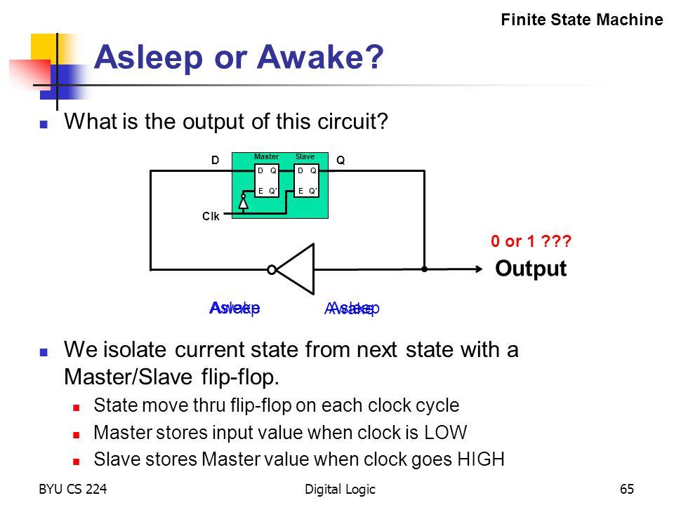 BYU CS 224Digital Logic65 Asleep or Awake? What is the output of this circuit? Finite State Machine 0 or 1 ??? Awake Output Asleep Awake We isolate cu