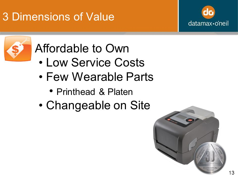 13 3 Dimensions of Value 1. Affordable to Own Low Service Costs Few Wearable Parts Printhead & Platen Changeable on Site