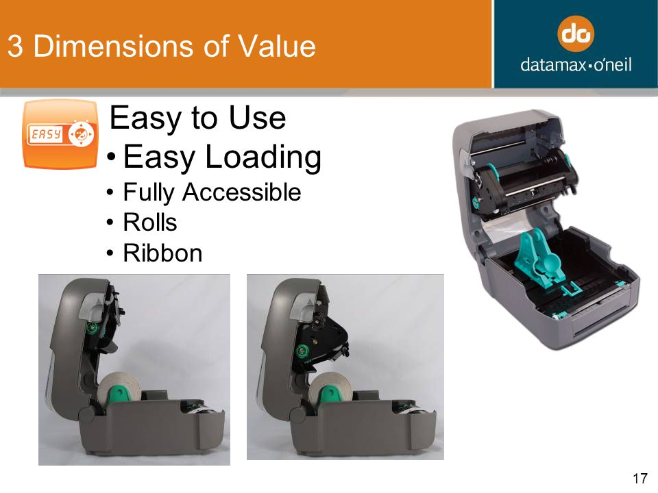 17 3 Dimensions of Value 2. Easy to Use Easy Loading Fully Accessible Rolls Ribbon