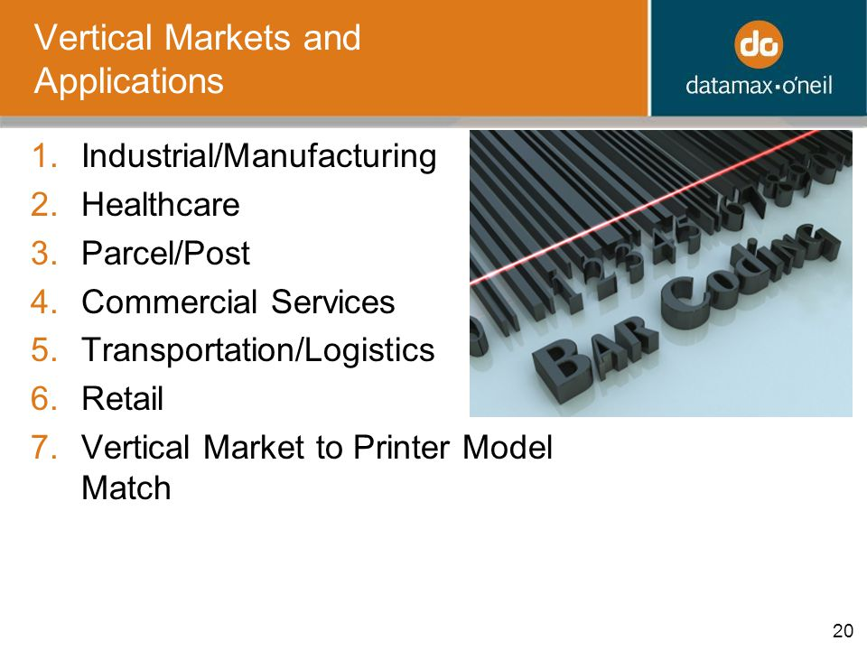 20 Vertical Markets and Applications 1.Industrial/Manufacturing 2.Healthcare 3.Parcel/Post 4.Commercial Services 5.Transportation/Logistics 6.Retail 7.Vertical Market to Printer Model Match