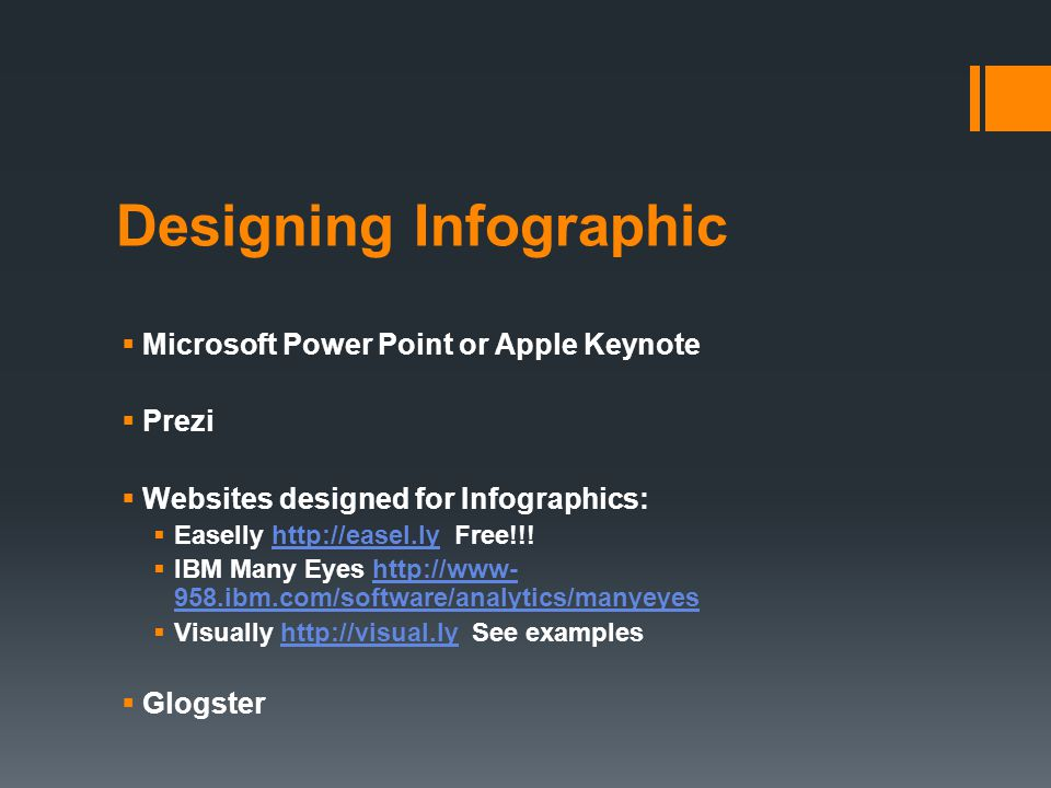 Designing Infographic  Microsoft Power Point or Apple Keynote  Prezi  Websites designed for Infographics:  Easelly http://easel.ly Free!!!http://easel.ly  IBM Many Eyes http://www- 958.ibm.com/software/analytics/manyeyeshttp://www- 958.ibm.com/software/analytics/manyeyes  Visually http://visual.ly See exampleshttp://visual.ly  Glogster