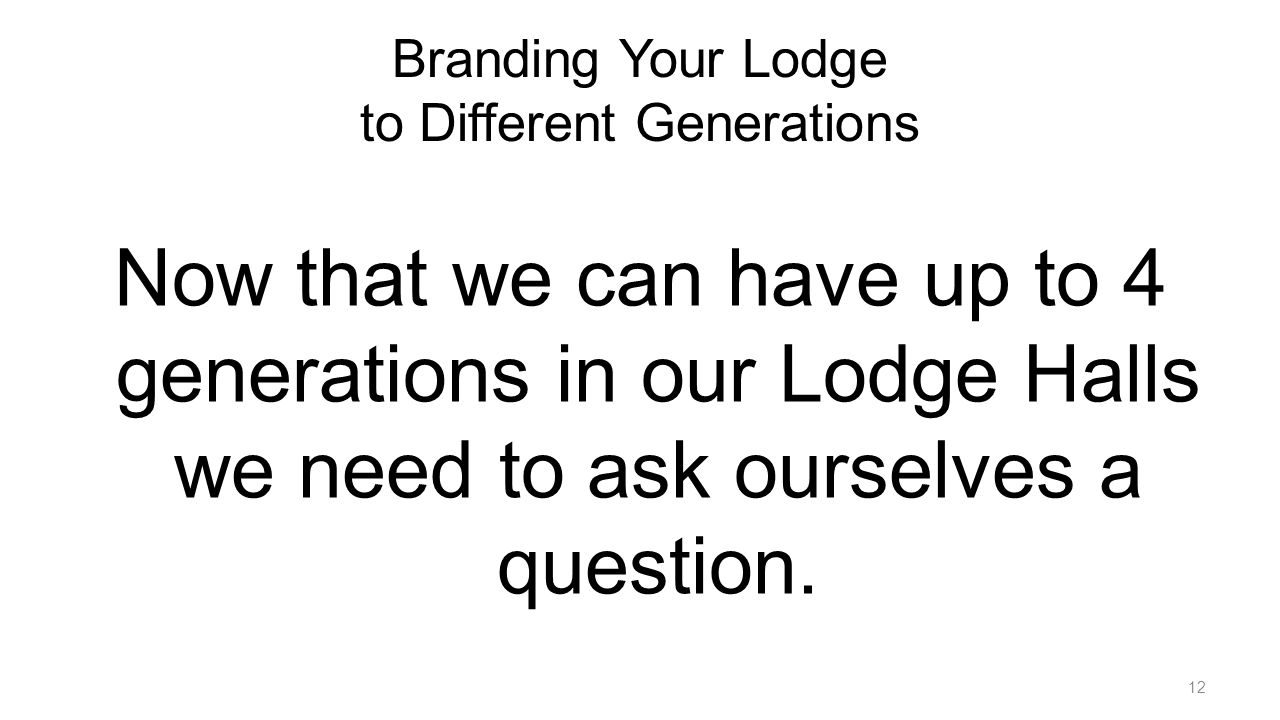 Branding Your Lodge to Different Generations Now that we can have up to 4 generations in our Lodge Halls we need to ask ourselves a question.