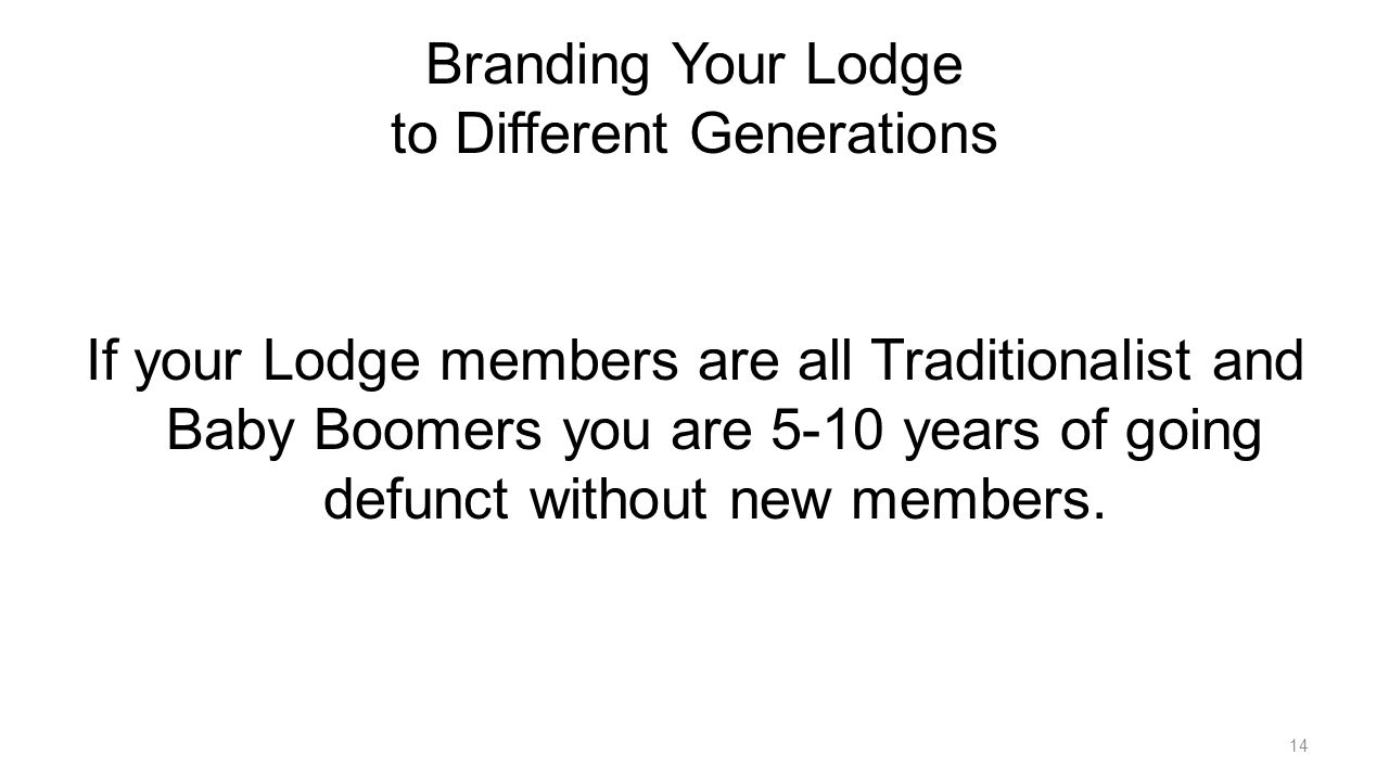 Branding Your Lodge to Different Generations If your Lodge members are all Traditionalist and Baby Boomers you are 5-10 years of going defunct without new members.