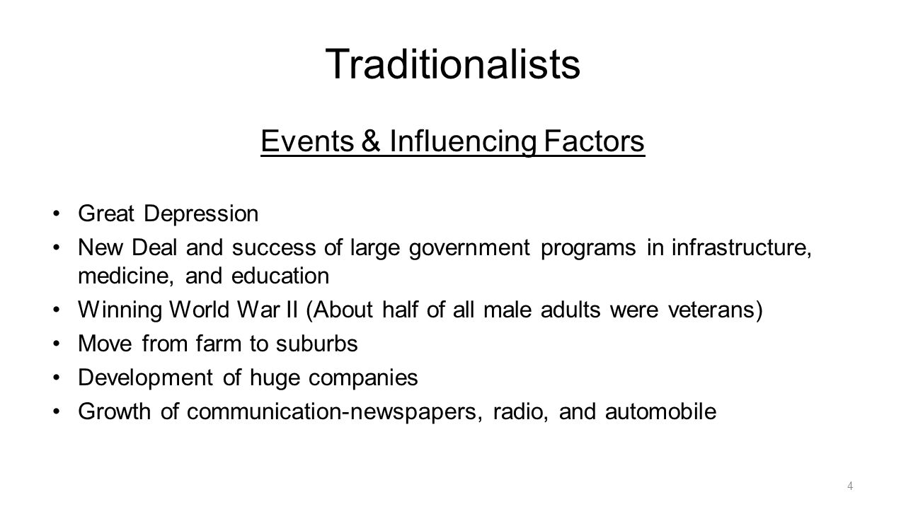 Traditionalists Events & Influencing Factors Great Depression New Deal and success of large government programs in infrastructure, medicine, and education Winning World War II (About half of all male adults were veterans) Move from farm to suburbs Development of huge companies Growth of communication-newspapers, radio, and automobile 4