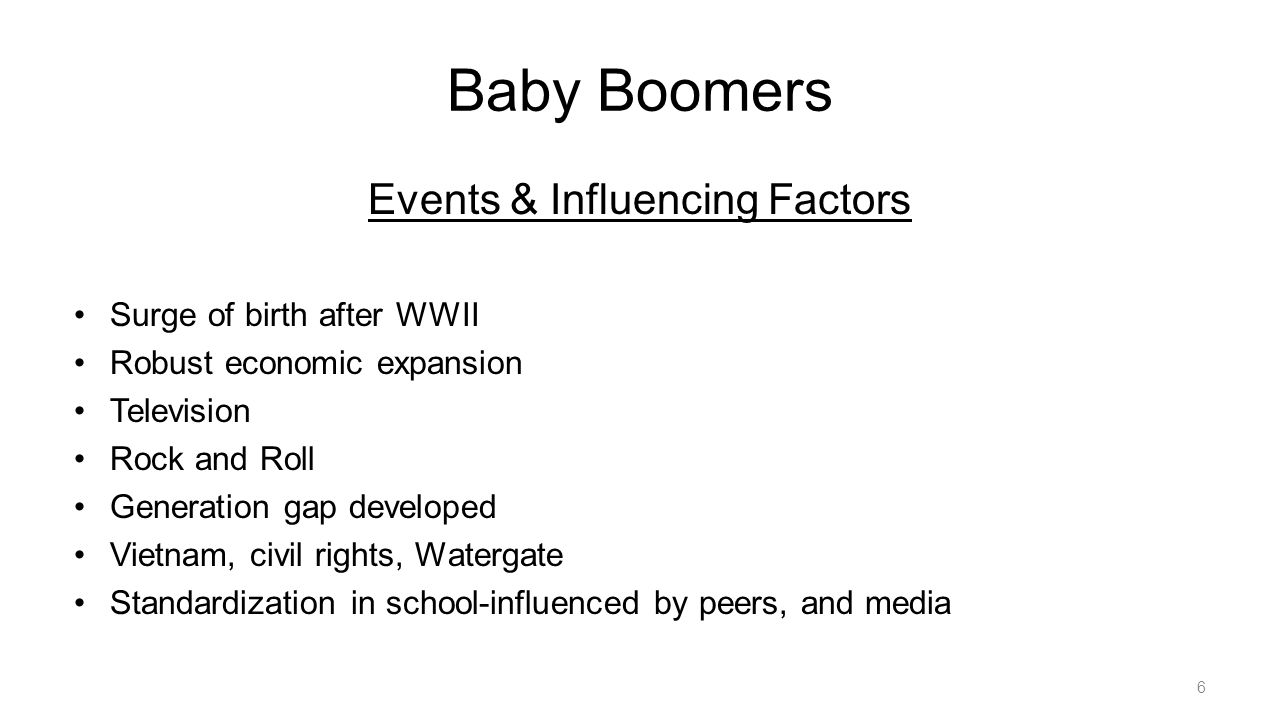 Baby Boomers Events & Influencing Factors Surge of birth after WWII Robust economic expansion Television Rock and Roll Generation gap developed Vietnam, civil rights, Watergate Standardization in school-influenced by peers, and media 6