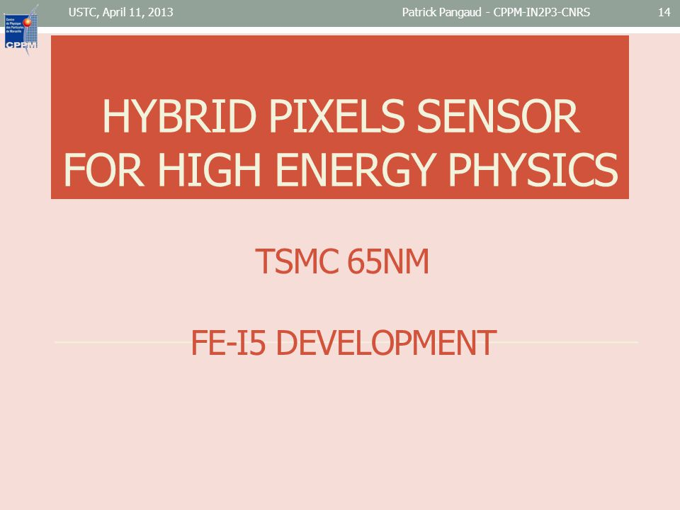 TSMC 65NM FE-I5 DEVELOPMENT USTC, April 11, 2013Patrick Pangaud - CPPM-IN2P3-CNRS14 HYBRID PIXELS SENSOR FOR HIGH ENERGY PHYSICS