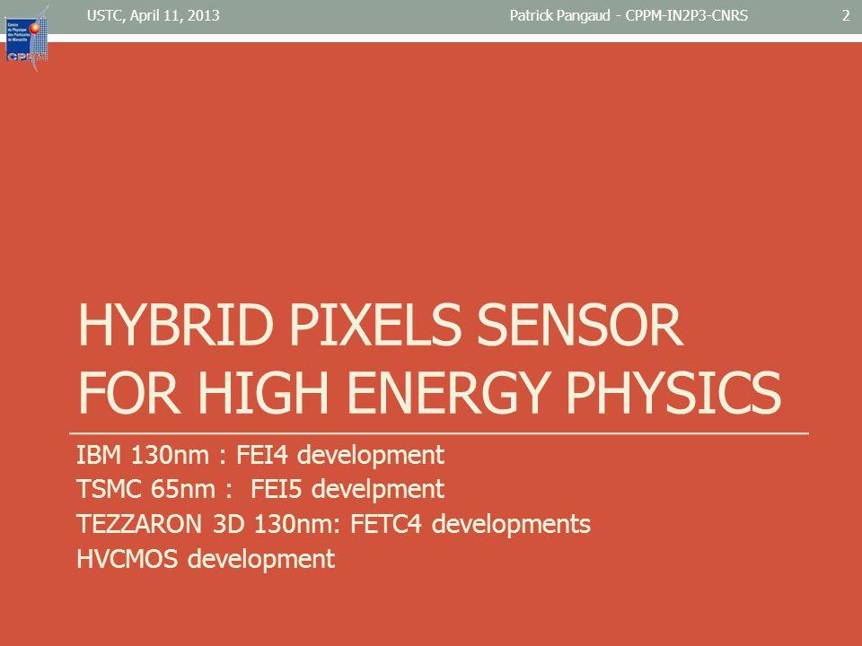 HYBRID PIXELS SENSOR FOR HIGH ENERGY PHYSICS IBM 130nm : FEI4 development TSMC 65nm : FEI5 develpment TEZZARON 3D 130nm: FETC4 developments HVCMOS development USTC, April 11, 2013Patrick Pangaud - CPPM-IN2P3-CNRS2